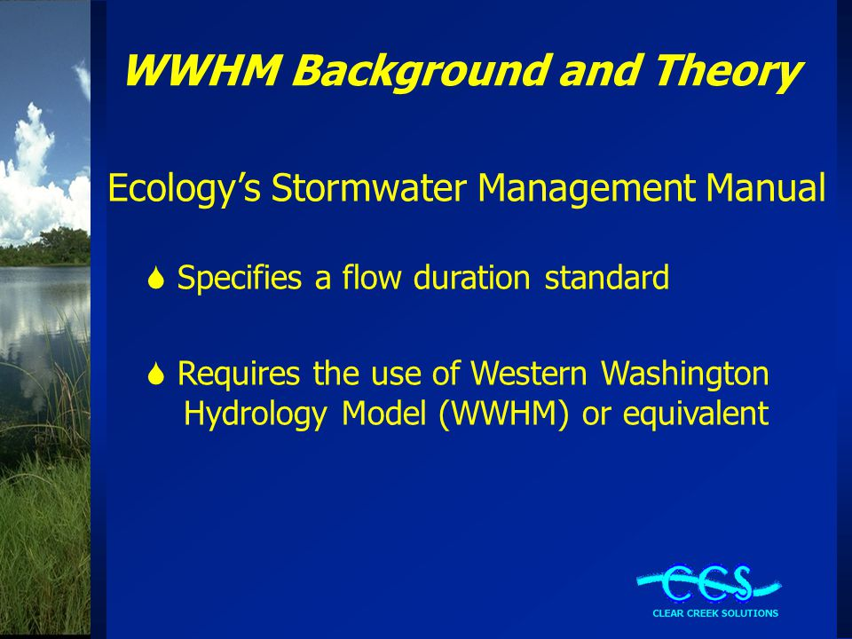 WWHM Background and Theory Ecology's Stormwater Management Manual  Specifies a flow duration standard  Requires the use of Western Washington Hydrology Model (WWHM) or equivalent