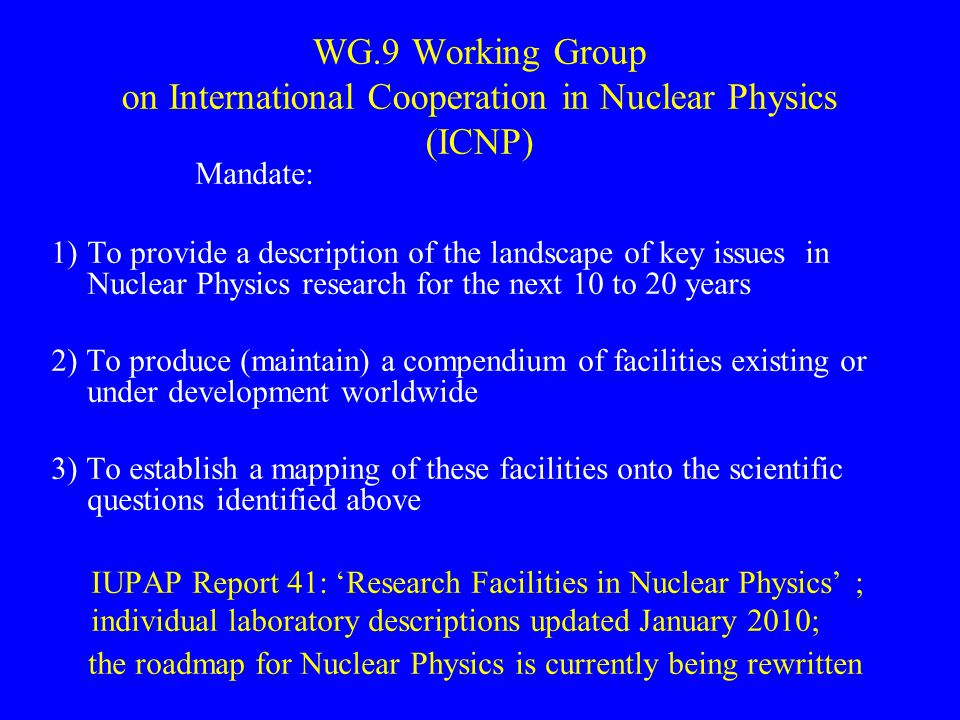 Mandate: 1)To provide a description of the landscape of key issues in Nuclear Physics research for the next 10 to 20 years 2) To produce (maintain) a compendium of facilities existing or under development worldwide 3) To establish a mapping of these facilities onto the scientific questions identified above IUPAP Report 41: 'Research Facilities in Nuclear Physics' ; individual laboratory descriptions updated January 2010; the roadmap for Nuclear Physics is currently being rewritten WG.9 Working Group on International Cooperation in Nuclear Physics (ICNP)