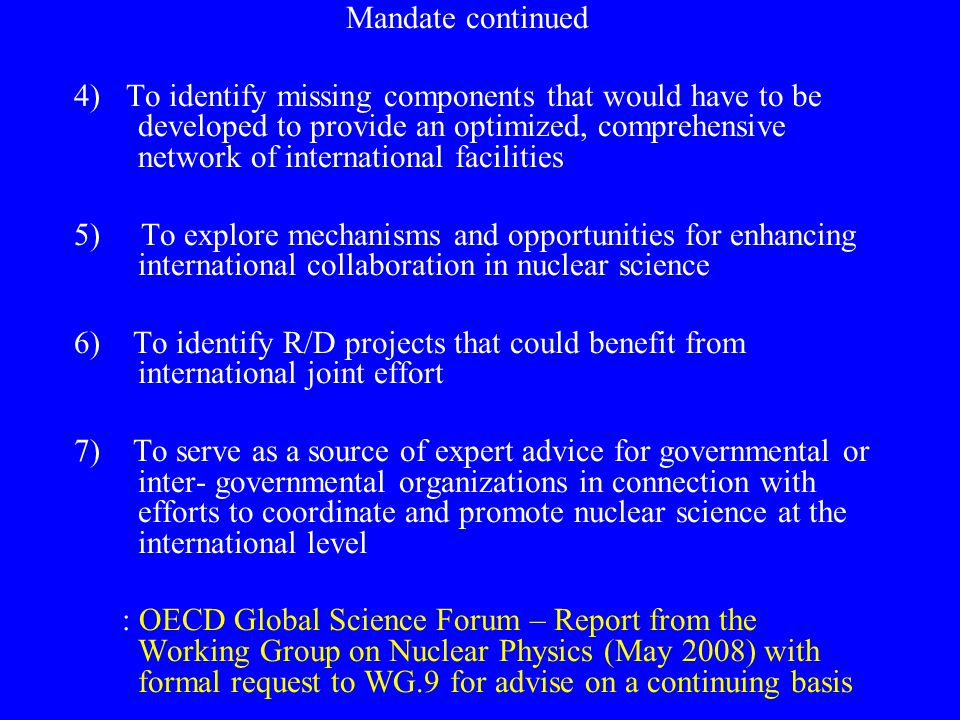 Mandate continued 4)To identify missing components that would have to be developed to provide an optimized, comprehensive network of international facilities 5) To explore mechanisms and opportunities for enhancing international collaboration in nuclear science 6) To identify R/D projects that could benefit from international joint effort 7) To serve as a source of expert advice for governmental or inter- governmental organizations in connection with efforts to coordinate and promote nuclear science at the international level : OECD Global Science Forum – Report from the Working Group on Nuclear Physics (May 2008) with formal request to WG.9 for advise on a continuing basis