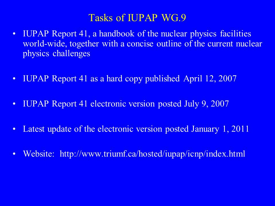 Tasks of IUPAP WG.9 IUPAP Report 41, a handbook of the nuclear physics facilities world-wide, together with a concise outline of the current nuclear physics challenges IUPAP Report 41 as a hard copy published April 12, 2007 IUPAP Report 41 electronic version posted July 9, 2007 Latest update of the electronic version posted January 1, 2011 Website: http://www.triumf.ca/hosted/iupap/icnp/index.html