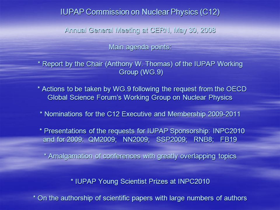 IUPAP Commission on Nuclear Physics (C12) Annual General Meeting at CERN, May 30, 2008 Main agenda points: * Report by the Chair (Anthony W.