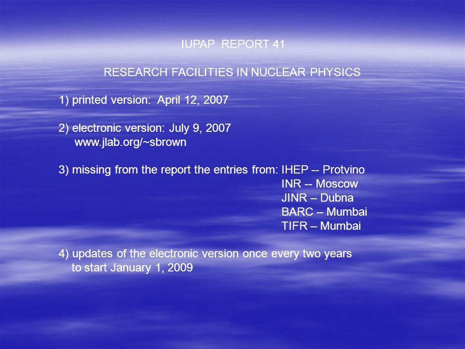 IUPAP REPORT 41 RESEARCH FACILITIES IN NUCLEAR PHYSICS 1) printed version: April 12, 2007 2) electronic version: July 9, 2007 www.jlab.org/~sbrown 3) missing from the report the entries from: IHEP -- Protvino INR -- Moscow JINR – Dubna BARC – Mumbai TIFR – Mumbai 4) updates of the electronic version once every two years to start January 1, 2009