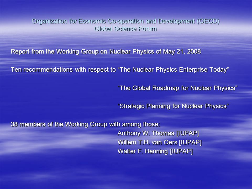 Organization for Economic Co-operation and Development (OECD) Global Science Forum Report from the Working Group on Nuclear Physics of May 21, 2008 Ten recommendations with respect to The Nuclear Physics Enterprise Today The Global Roadmap for Nuclear Physics The Global Roadmap for Nuclear Physics Strategic Planning for Nuclear Physics Strategic Planning for Nuclear Physics 38 members of the Working Group with among those: Anthony W.
