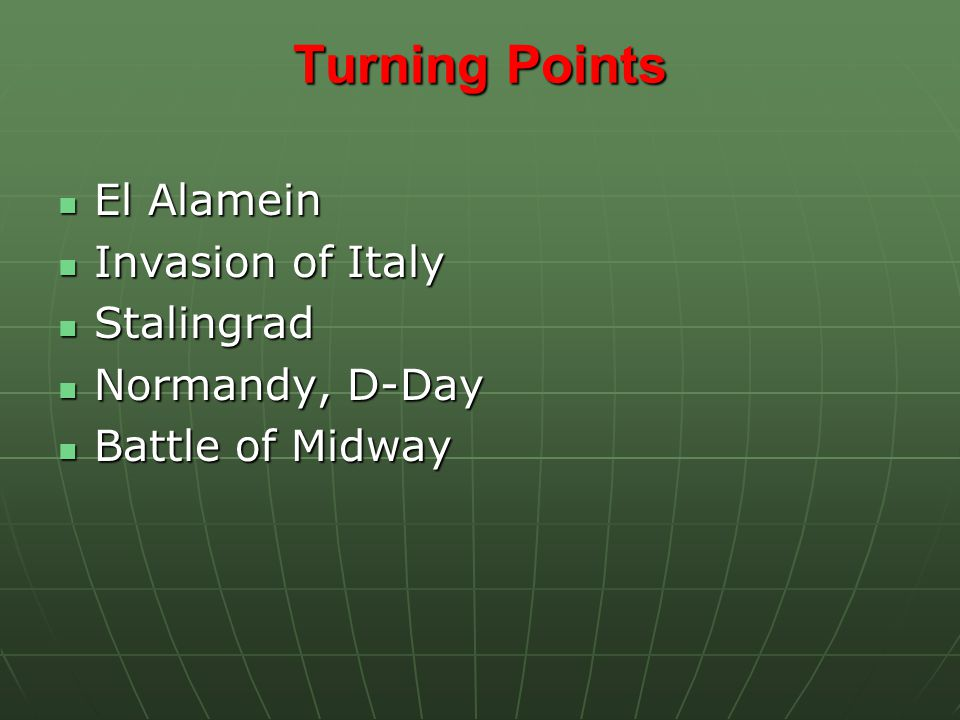 Turning Points El Alamein El Alamein Invasion of Italy Invasion of Italy Stalingrad Stalingrad Normandy, D-Day Normandy, D-Day Battle of Midway Battle of Midway