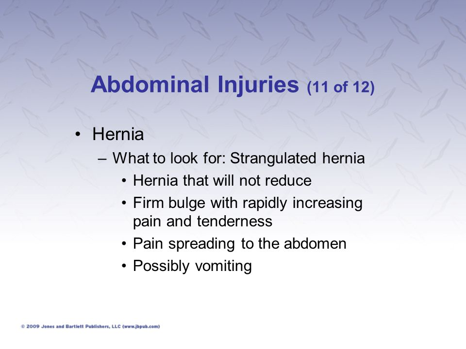 Abdominal Injuries (12 of 12) Hernia –What to do: Attempt to reduce a possible strangulated hernia.