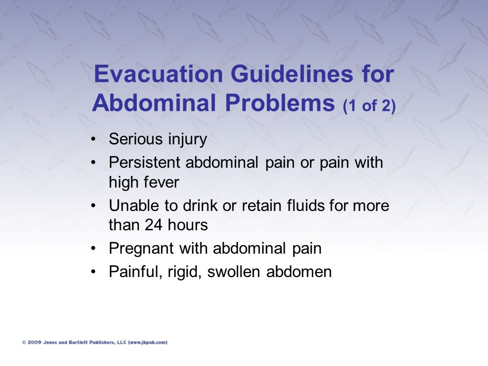 Evacuation Guidelines for Abdominal Problems (2 of 2) Pain that increases with cough or movement Signs and symptoms of appendicitis Vomiting and diarrhea with severe pain, vomiting with severe headache, or diarrhea with fever and stools containing bloody mucus Signs of internal bleeding Signs of severe dehydration or shock