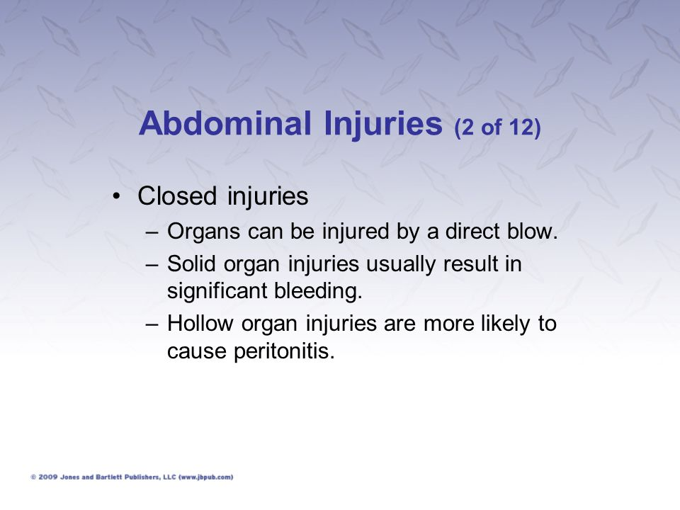 Abdominal Injuries (3 of 12) Closed injuries –What to look for: Mechanism of injury Bruising or abrasions of the abdominal wall or lower chest Abdominal pain and tenderness
