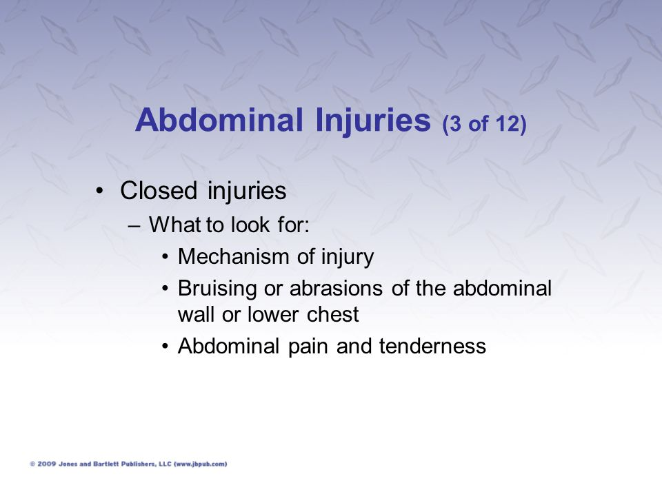 Abdominal Injuries (4 of 12) Closed injuries –What to look for: Possible spleen injury: Signs of shock, pain in right upper abdomen Possible kidney injury: Pain in the flank; blood in urine; signs of shock; enlarged, tight abdomen; increasing pain; fever; nausea and vomiting