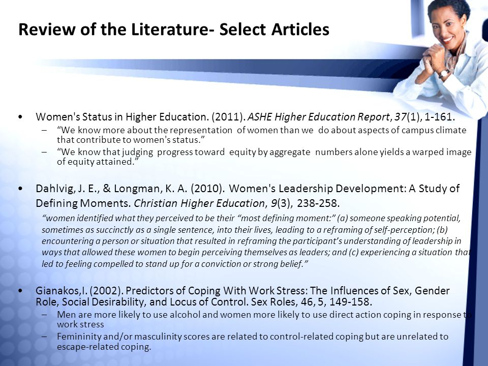 """Review of the Literature- Select Articles Women's Status in Higher Education. (2011). ASHE Higher Education Report, 37(1), 1-161. –""""We know more about"""