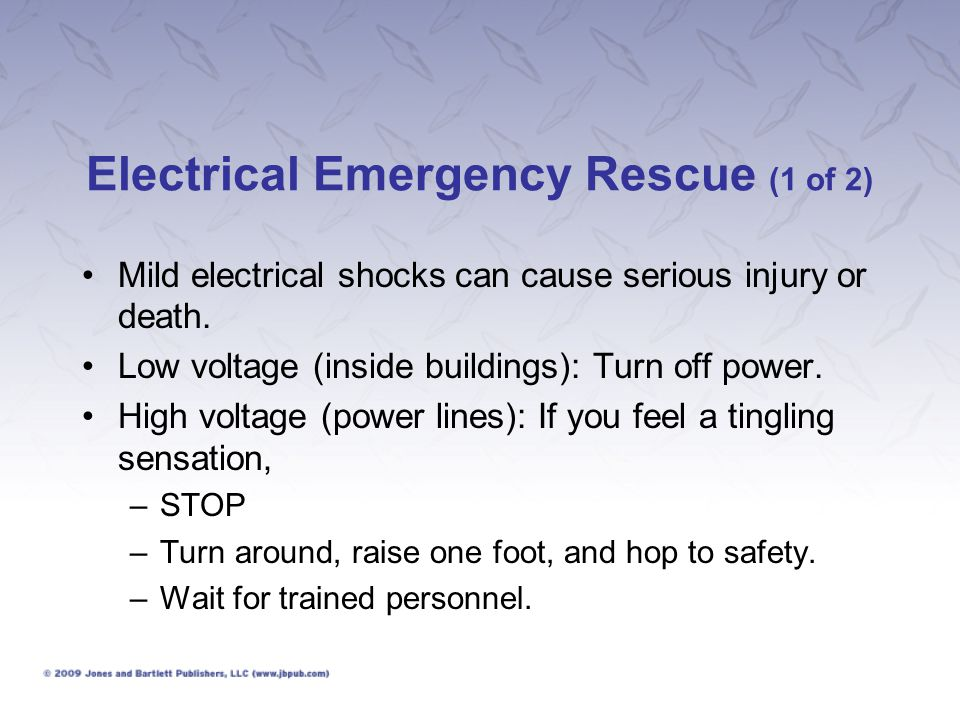 Electrical Emergency Rescue (1 of 2) Mild electrical shocks can cause serious injury or death. Low voltage (inside buildings): Turn off power. High vo