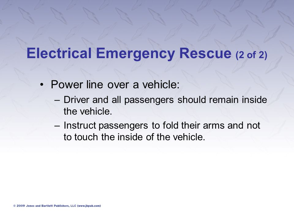 Electrical Emergency Rescue (2 of 2) Power line over a vehicle: –Driver and all passengers should remain inside the vehicle. –Instruct passengers to f