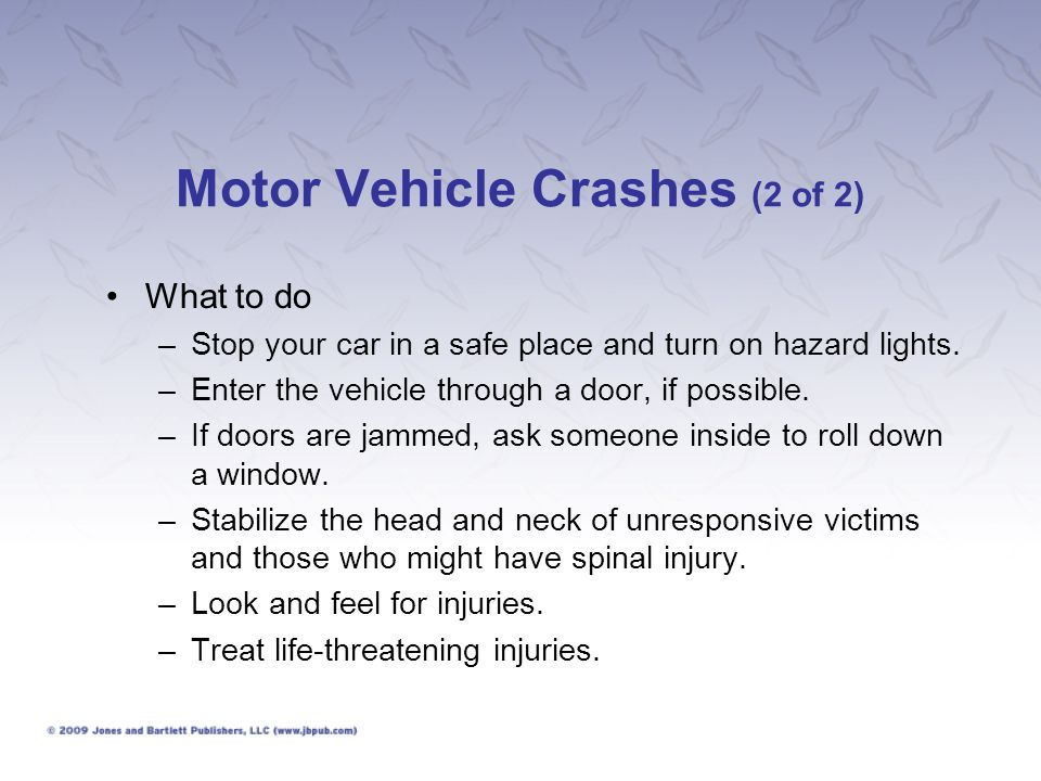 Motor Vehicle Crashes (2 of 2) What to do –Stop your car in a safe place and turn on hazard lights. –Enter the vehicle through a door, if possible. –I