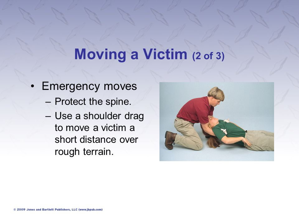 Moving a Victim (2 of 3) Emergency moves –Protect the spine. –Use a shoulder drag to move a victim a short distance over rough terrain.