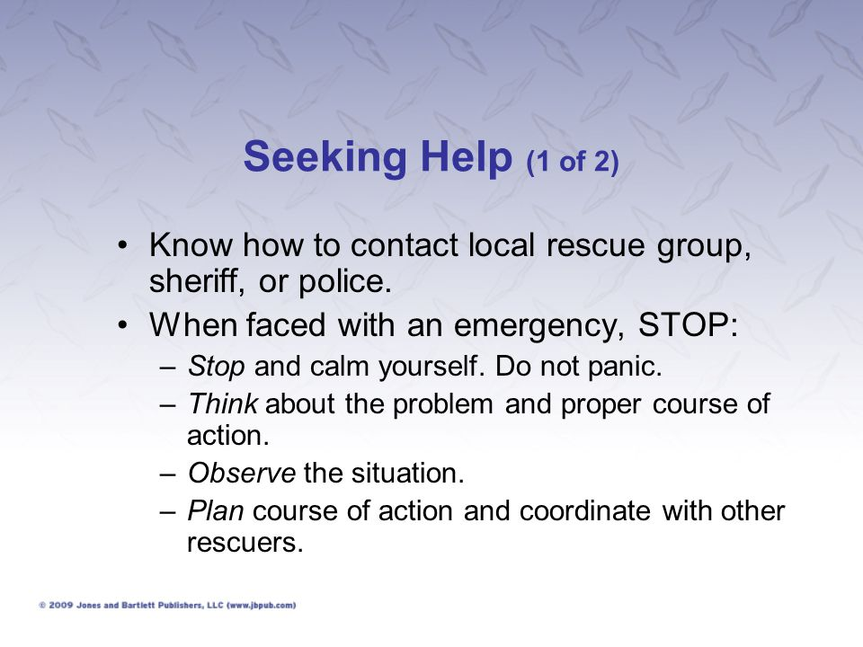 Seeking Help (1 of 2) Know how to contact local rescue group, sheriff, or police. When faced with an emergency, STOP: –Stop and calm yourself. Do not
