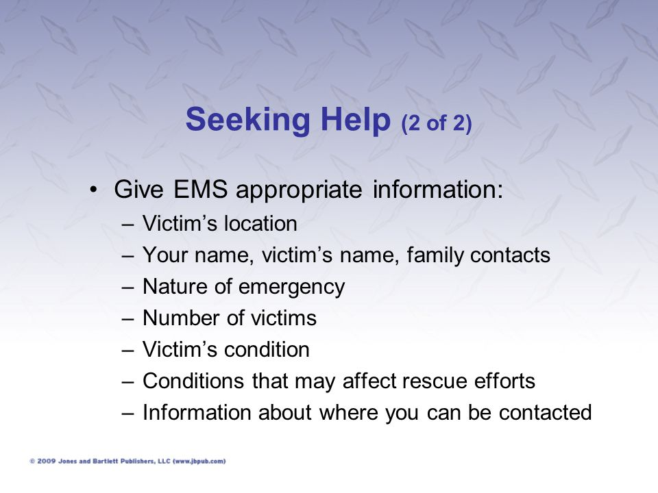 Seeking Help (2 of 2) Give EMS appropriate information: –Victim's location –Your name, victim's name, family contacts –Nature of emergency –Number of