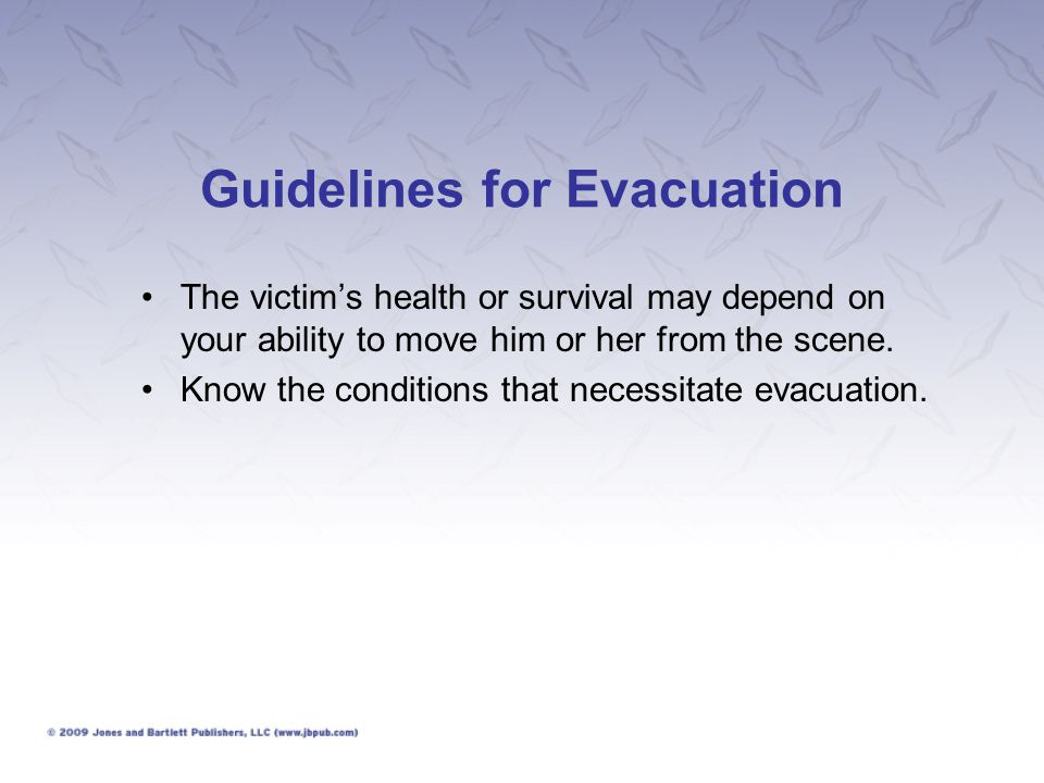 Guidelines for Evacuation The victim's health or survival may depend on your ability to move him or her from the scene. Know the conditions that neces