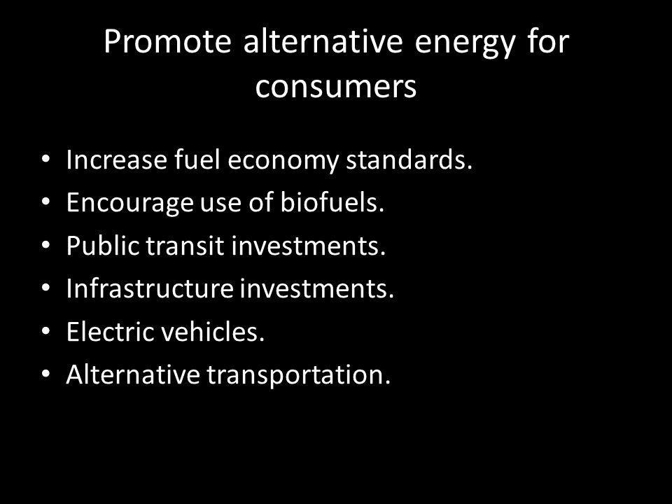 Promote alternative energy for consumers Increase fuel economy standards. Encourage use of biofuels. Public transit investments. Infrastructure invest