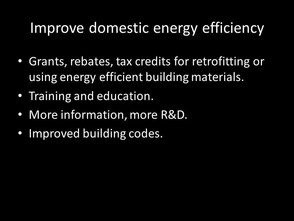 Improve domestic energy efficiency Grants, rebates, tax credits for retrofitting or using energy efficient building materials.