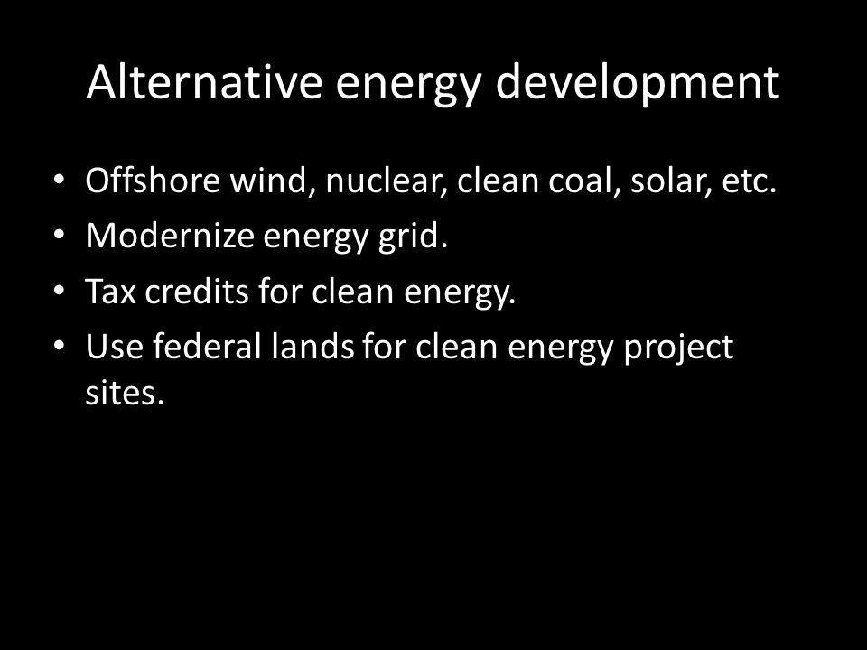 Alternative energy development Offshore wind, nuclear, clean coal, solar, etc.