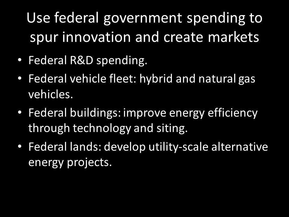 Use federal government spending to spur innovation and create markets Federal R&D spending.