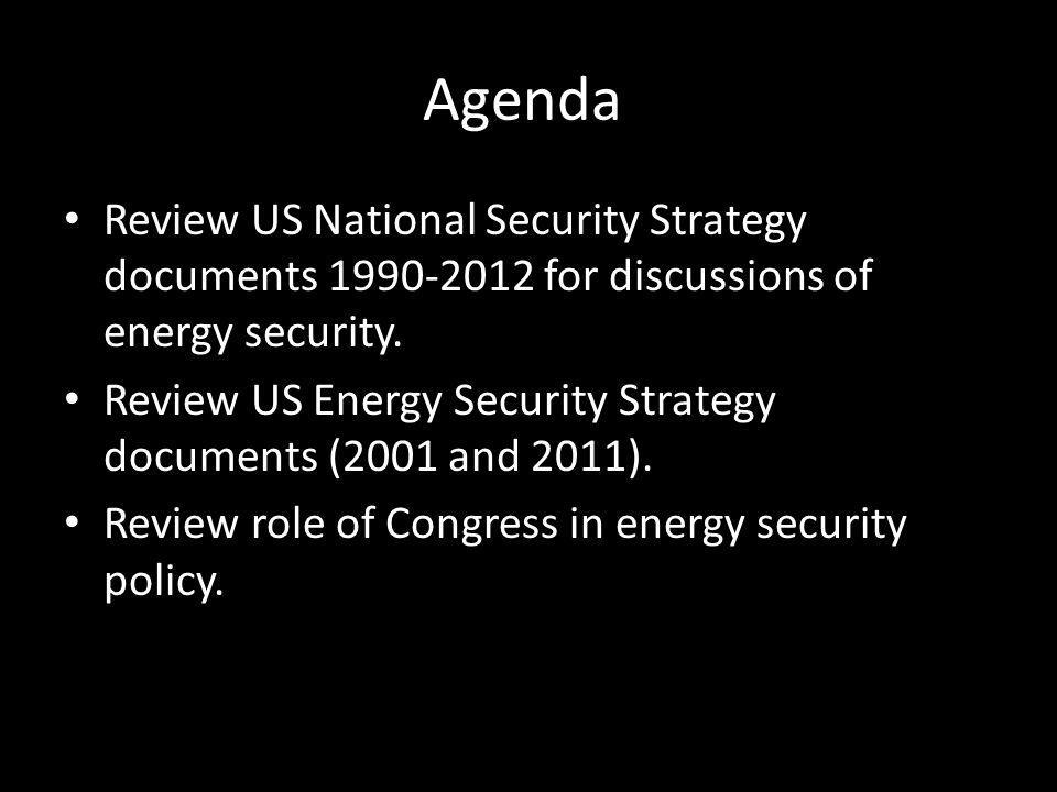 Agenda Review US National Security Strategy documents 1990-2012 for discussions of energy security. Review US Energy Security Strategy documents (2001