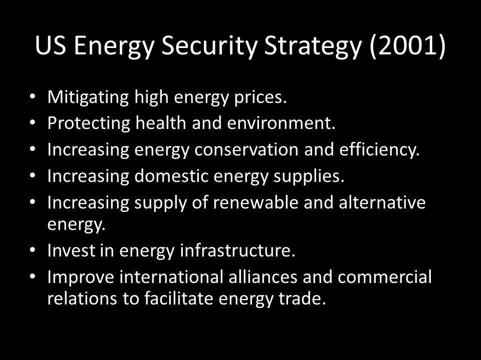 US Energy Security Strategy (2001) Mitigating high energy prices. Protecting health and environment. Increasing energy conservation and efficiency. In