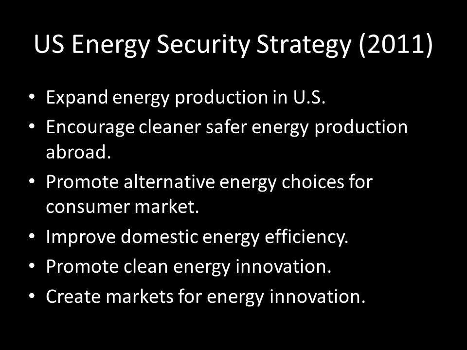 US Energy Security Strategy (2011) Expand energy production in U.S. Encourage cleaner safer energy production abroad. Promote alternative energy choic