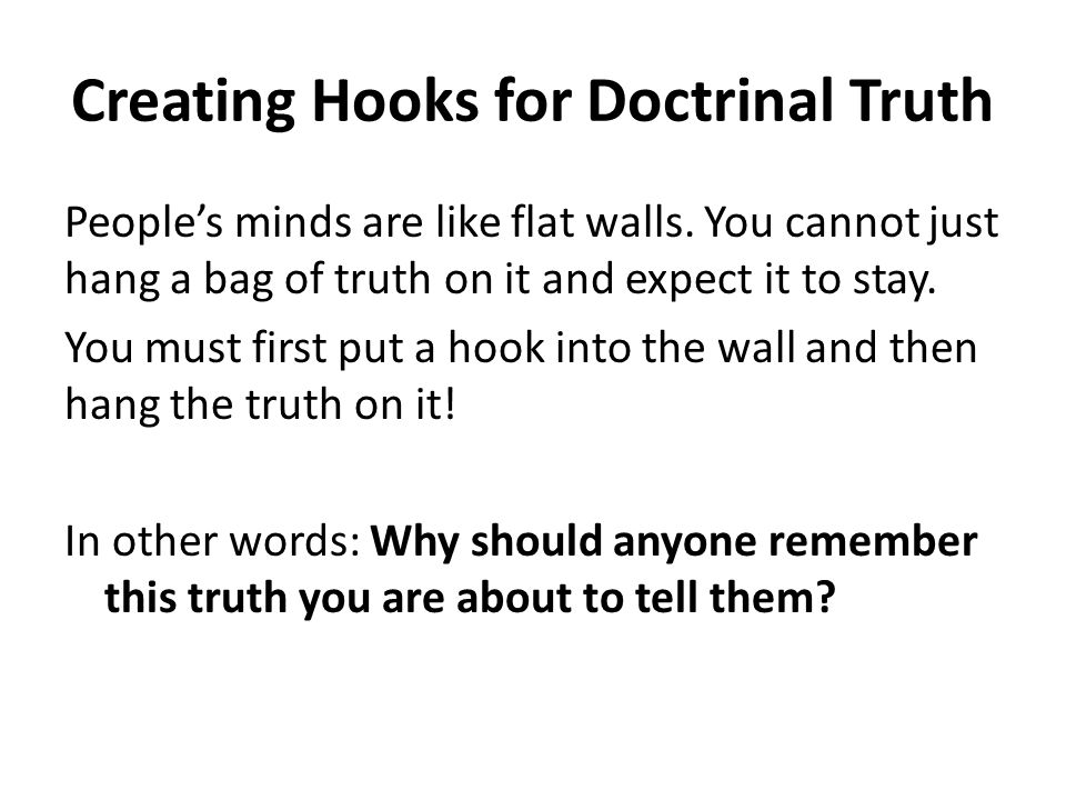 Creating Hooks for Doctrinal Truth Severe implications of the answer being one thing or the other: Puzzles (how can we explain this puzzle) Questions to lead them Stories where this truth was vital Cheat—just come out and say this is utterly important— if you did not get anything else, get this!