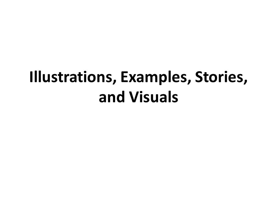 Illustrations – The concept is like … Examples – Cases where concept is true Stories – Biblical stories or others where the concept came into play Visuals – Something to look at—on a screen, on a board, or in your hand