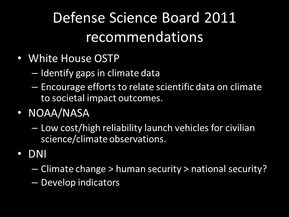 Defense Science Board 2011 recommendations White House OSTP – Identify gaps in climate data – Encourage efforts to relate scientific data on climate to societal impact outcomes.
