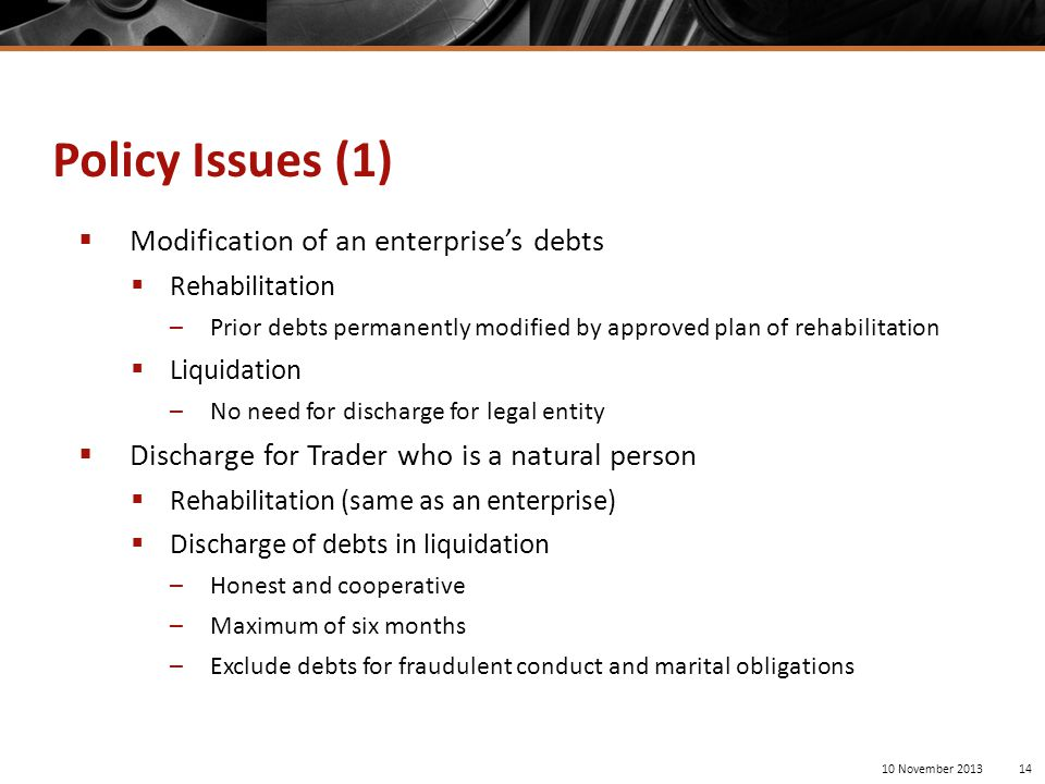  Modification of an enterprise's debts  Rehabilitation –Prior debts permanently modified by approved plan of rehabilitation  Liquidation –No need for discharge for legal entity  Discharge for Trader who is a natural person  Rehabilitation (same as an enterprise)  Discharge of debts in liquidation –Honest and cooperative –Maximum of six months –Exclude debts for fraudulent conduct and marital obligations 10 November 201314 Policy Issues (1)