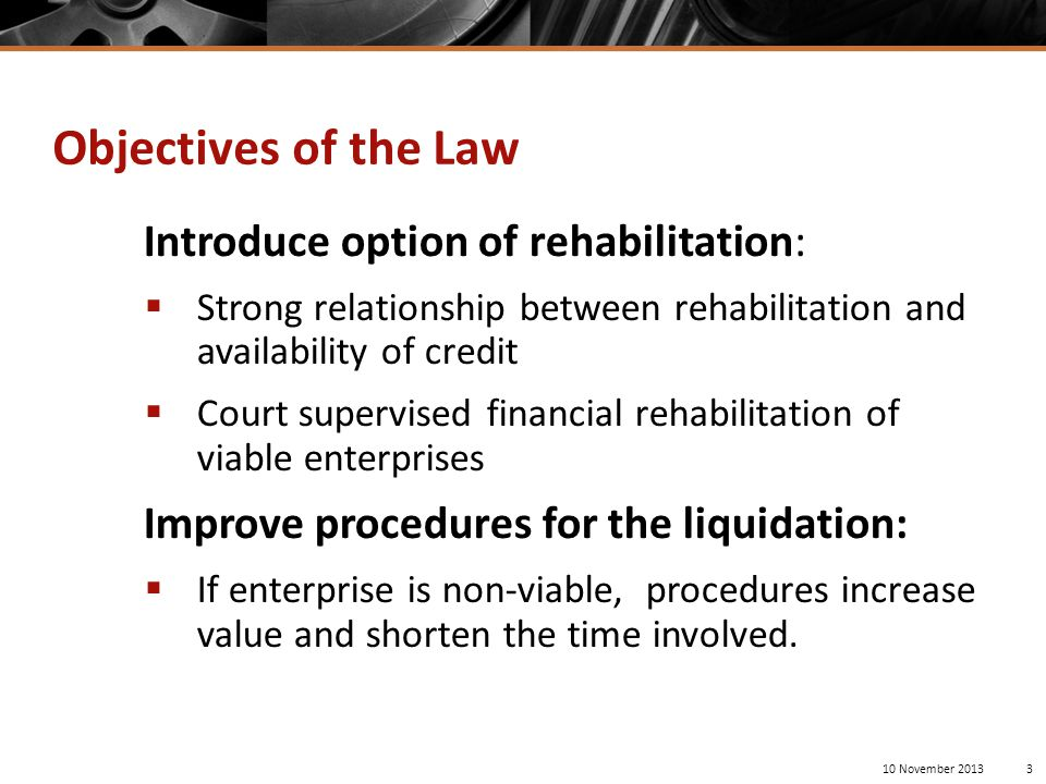 Objectives of the Law Introduce option of rehabilitation:  Strong relationship between rehabilitation and availability of credit  Court supervised financial rehabilitation of viable enterprises Improve procedures for the liquidation:  If enterprise is non-viable, procedures increase value and shorten the time involved.