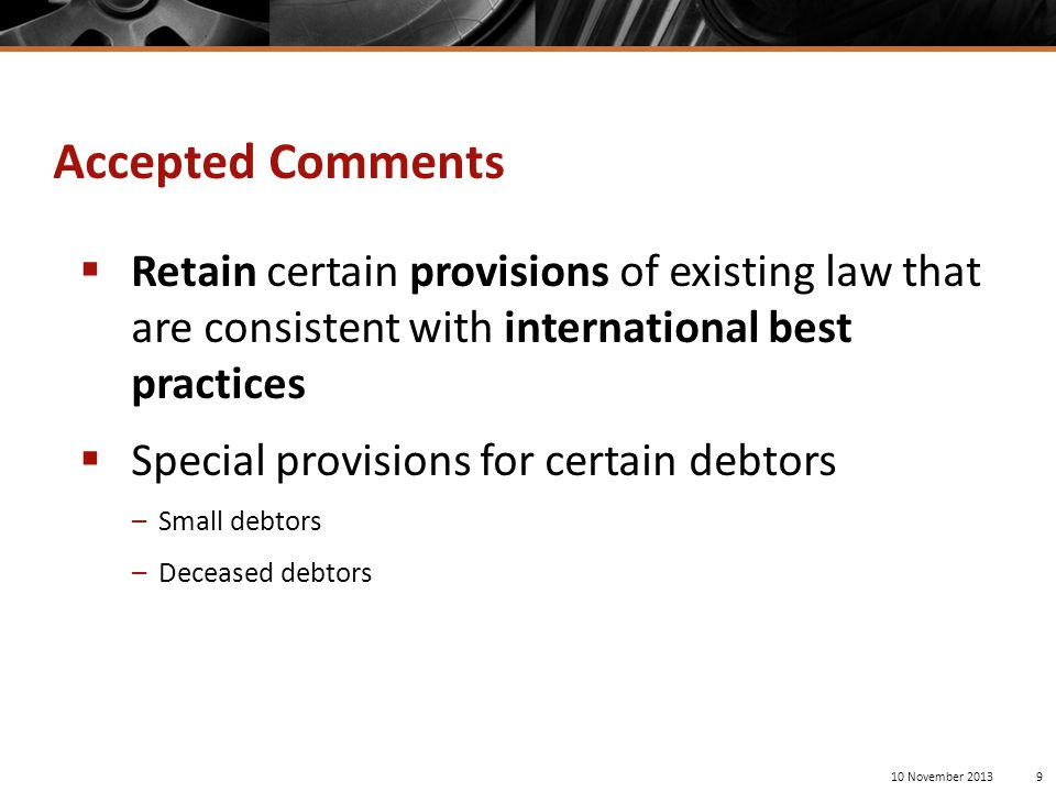  Retain certain provisions of existing law that are consistent with international best practices  Special provisions for certain debtors –Small debtors –Deceased debtors 10 November 20139 Accepted Comments