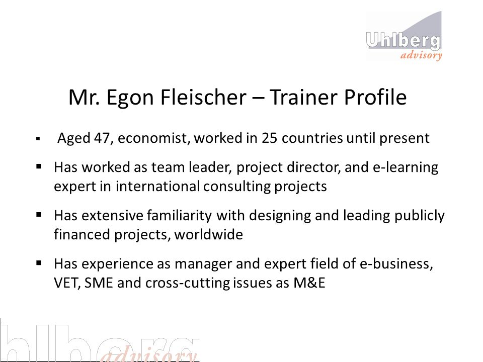 Mr. Egon Fleischer – Trainer Profile  Aged 47, economist, worked in 25 countries until present  Has worked as team leader, project director, and e-l