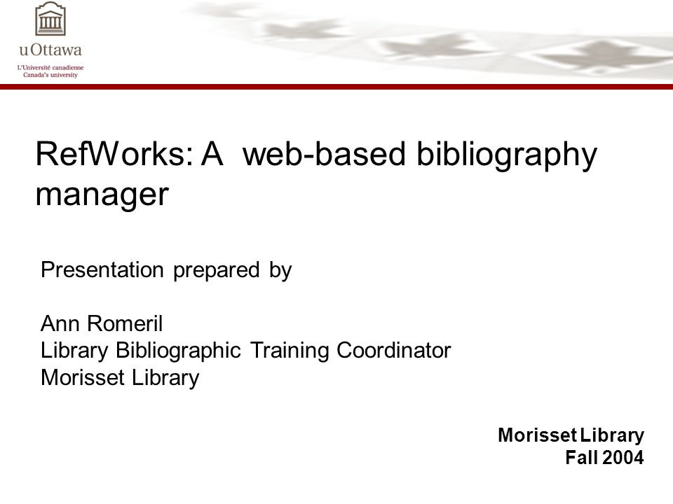 RefWorks: A web-based bibliography manager Morisset Library Fall 2004 Presentation prepared by Ann Romeril Library Bibliographic Training Coordinator Morisset Library