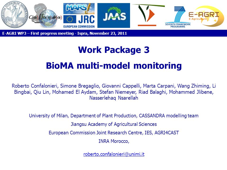 Work Package 3 BioMA multi-model monitoring Roberto Confalonieri, Simone Bregaglio, Giovanni Cappelli, Marta Carpani, Wang Zhiming, Li Bingbai, Qiu Lin, Mohamed El Aydam, Stefan Niemeyer, Riad Balaghi, Mohammed Jlibene, Nasserlehaq Nsarellah University of Milan, Department of Plant Production, CASSANDRA modelling team Jiangsu Academy of Agricultural Sciences European Commission Joint Research Centre, IES, AGRI4CAST INRA Morocco, roberto.confalonieri@unimi.it E-AGRI WP3 – First progress meeting - Ispra, November 23, 2011