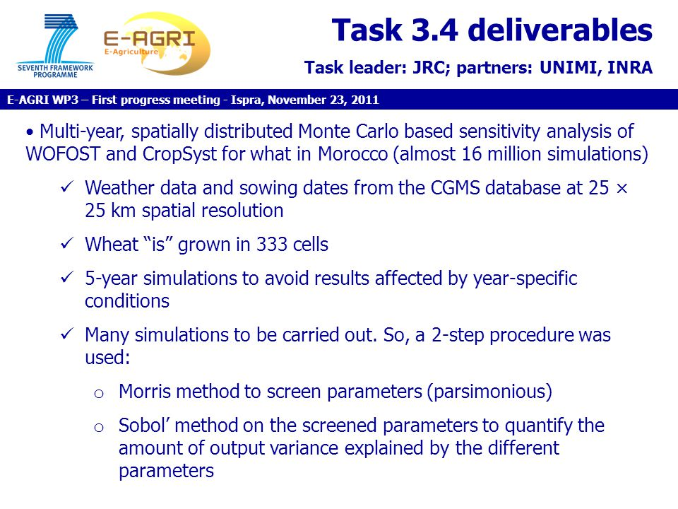 Task 3.4 deliverables Task leader: JRC; partners: UNIMI, INRA Multi-year, spatially distributed Monte Carlo based sensitivity analysis of WOFOST and CropSyst for what in Morocco (almost 16 million simulations) Weather data and sowing dates from the CGMS database at 25 × 25 km spatial resolution Wheat is grown in 333 cells 5-year simulations to avoid results affected by year-specific conditions Many simulations to be carried out.