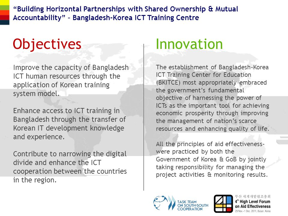 ObjectivesInnovation Building Horizontal Partnerships with Shared Ownership & Mutual Accountability – Bangladesh-Korea ICT Training Centre Improve the capacity of Bangladesh ICT human resources through the application of Korean training system model.