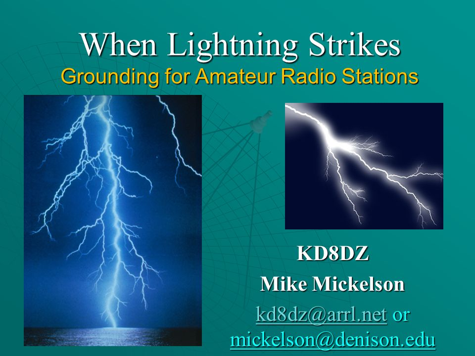 When Lightning Strikes Grounding for Amateur Radio Stations KD8DZ Mike Mickelson kd8dz@arrl.netkd8dz@arrl.net or mickelson@denison.edu kd8dz@arrl.net