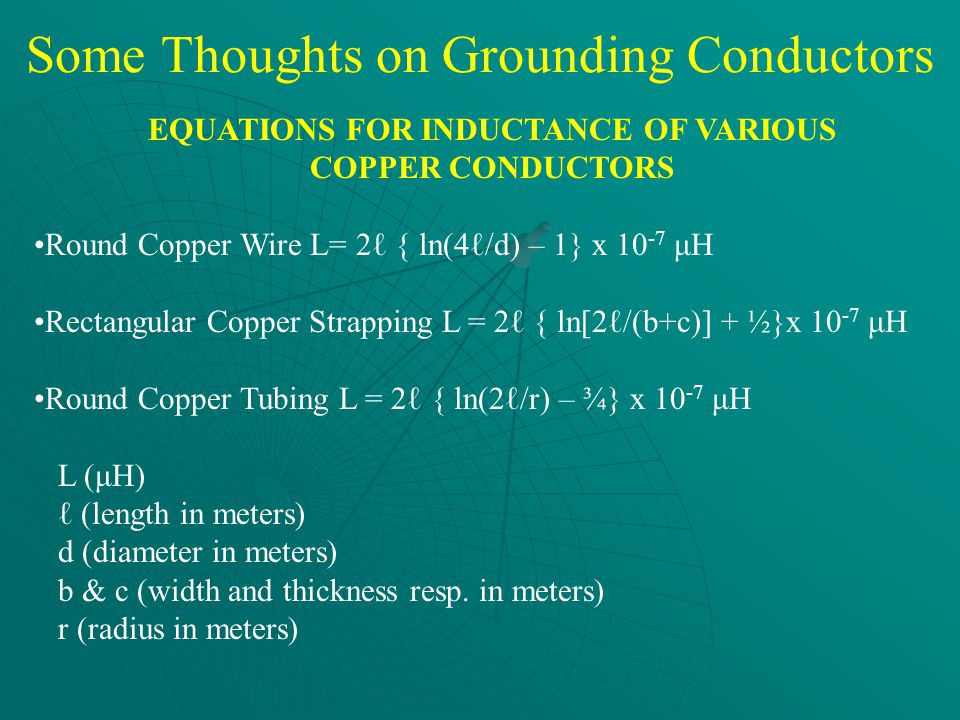 Some Thoughts on Grounding Conductors EQUATIONS FOR INDUCTANCE OF VARIOUS COPPER CONDUCTORS Round Copper Wire L= 2ℓ { ln(4ℓ/d) – 1} x 10 -7 μH Rectangular Copper Strapping L = 2ℓ { ln[2ℓ/(b+c)] + ½}x 10 -7 μH Round Copper Tubing L = 2ℓ { ln(2ℓ/r) – ¾} x 10 -7 μH L (μH) ℓ (length in meters) d (diameter in meters) b & c (width and thickness resp.