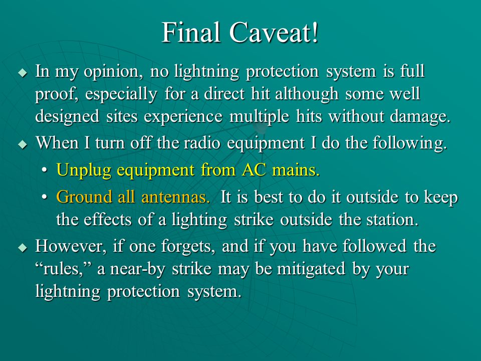 Final Caveat!  In my opinion, no lightning protection system is full proof, especially for a direct hit although some well designed sites experience