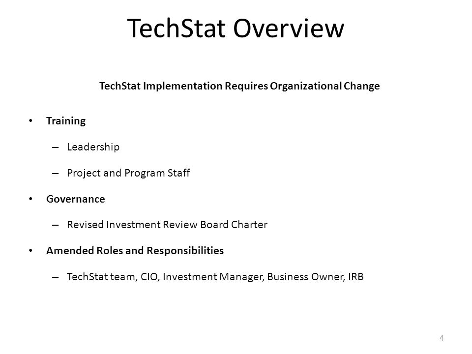 TechStat Implementation Requires Organizational Change Training – Leadership – Project and Program Staff Governance – Revised Investment Review Board Charter Amended Roles and Responsibilities – TechStat team, CIO, Investment Manager, Business Owner, IRB 4 TechStat Overview