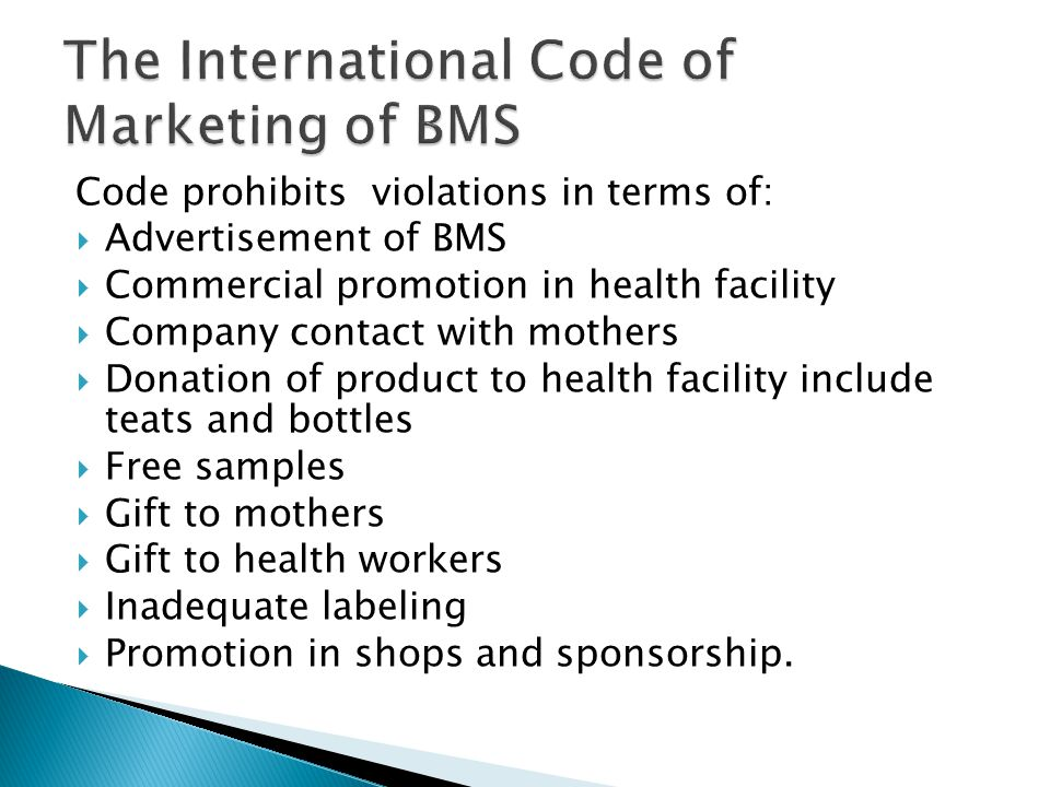 Code prohibits violations in terms of:  Advertisement of BMS  Commercial promotion in health facility  Company contact with mothers  Donation of product to health facility include teats and bottles  Free samples  Gift to mothers  Gift to health workers  Inadequate labeling  Promotion in shops and sponsorship.