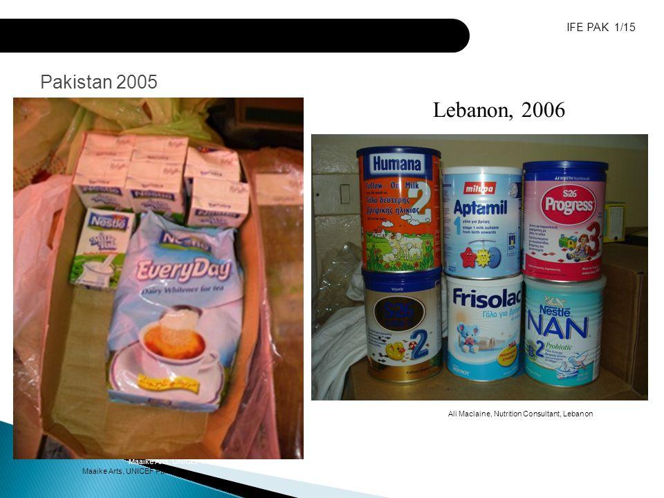 Inappropriate donations of milk products Maaike Arts, UNICEF Pakistan Pakistan 2005 Maaike Arts, UNICEF Pakistan IFE PAK 1/15 Lebanon, 2006 Ali Maclaine, Nutrition Consultant, Lebanon