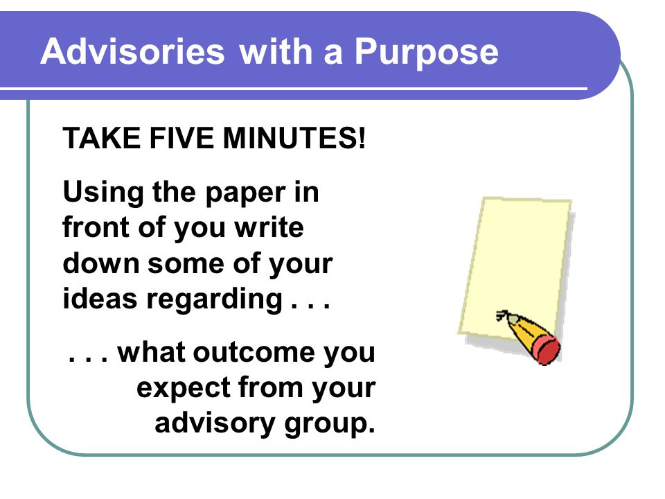 Advisories with a Purpose TAKE FIVE MINUTES.