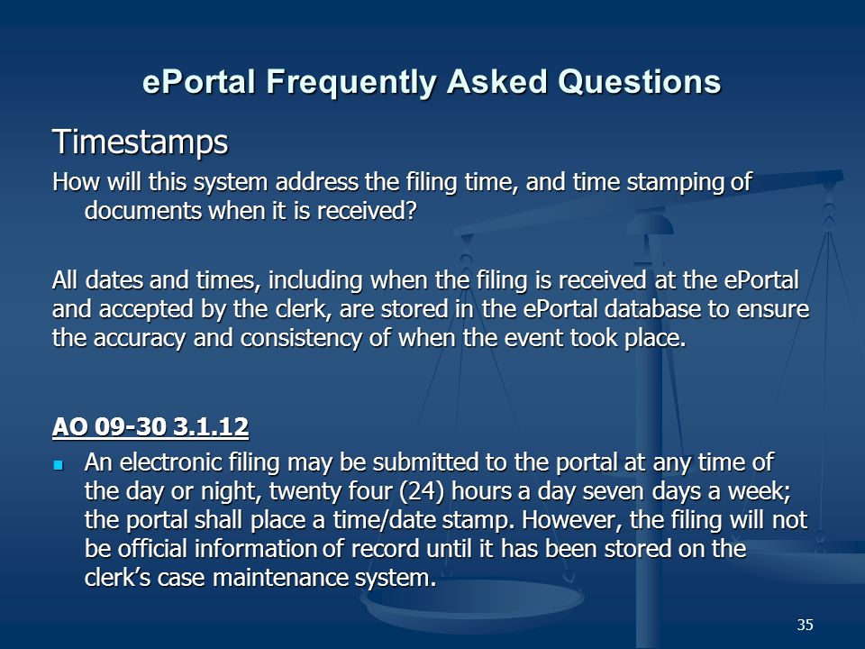 35 ePortal Frequently Asked Questions Timestamps How will this system address the filing time, and time stamping of documents when it is received.