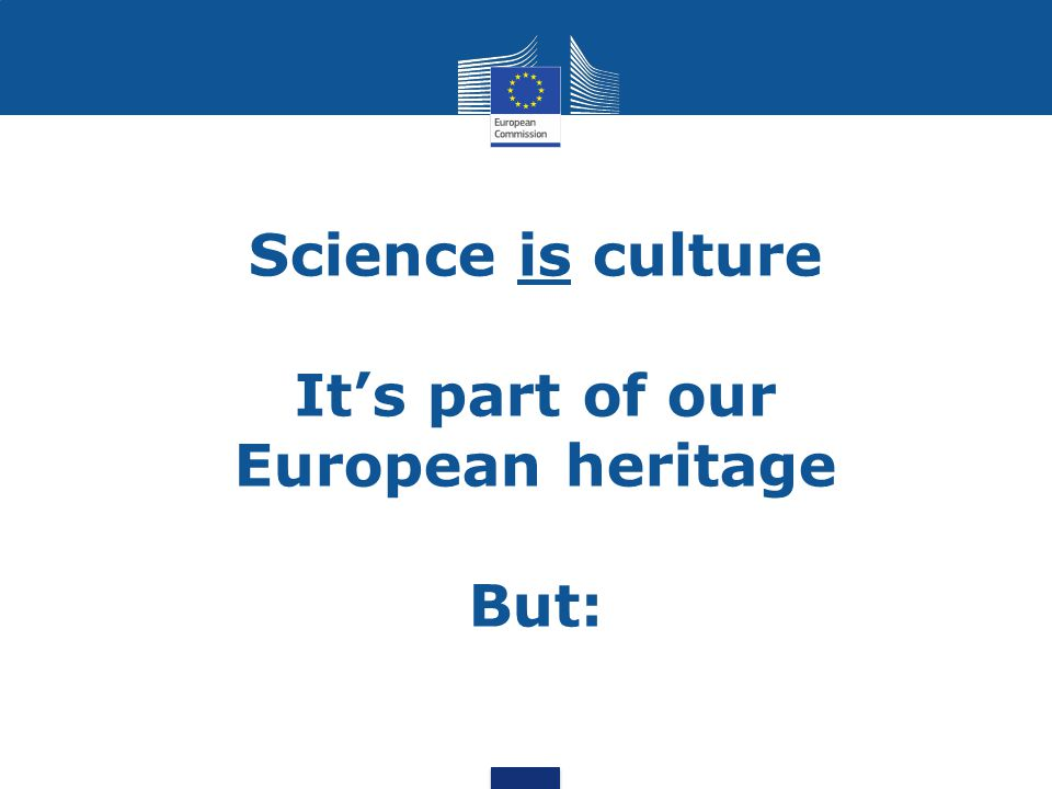 Science is culture It's part of our European heritage But: