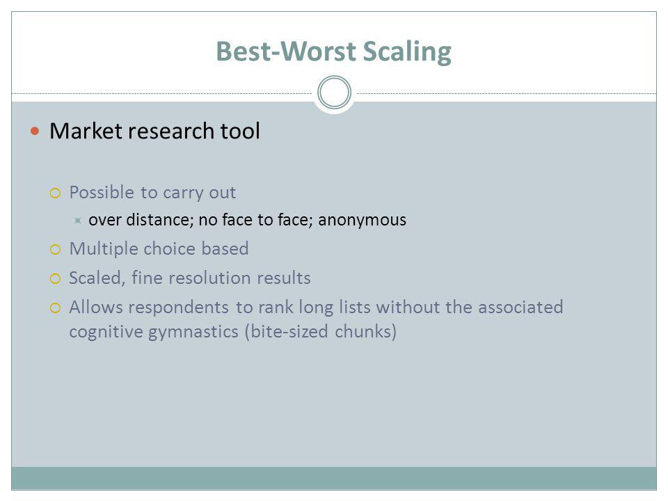 Best-Worst Scaling Market research tool  Possible to carry out  over distance; no face to face; anonymous  Multiple choice based  Scaled, fine resolution results  Allows respondents to rank long lists without the associated cognitive gymnastics (bite-sized chunks)