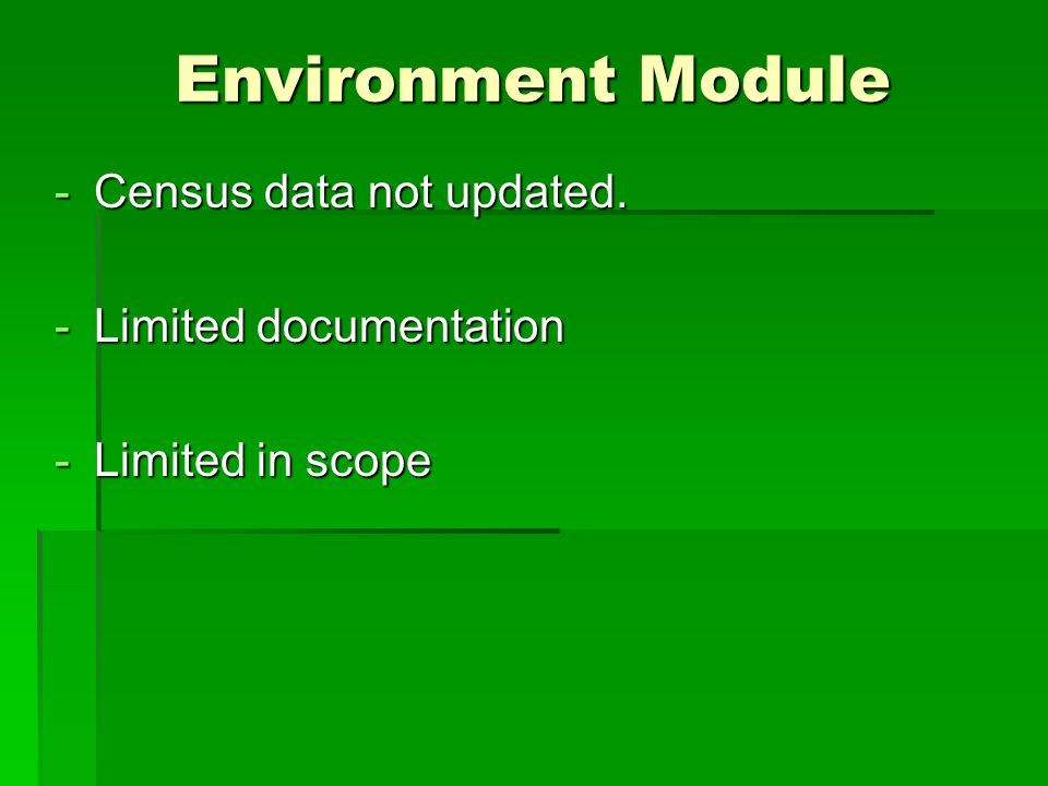 Environment Module -Census data not updated. -Limited documentation -Limited in scope
