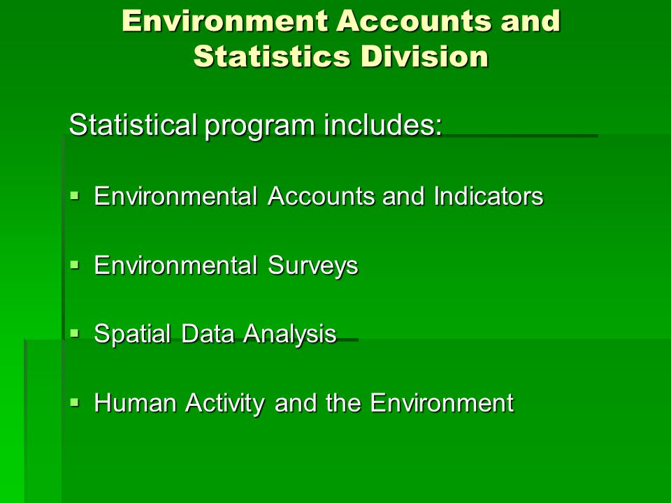 Environment Accounts and Statistics Division Statistical program includes:  Environmental Accounts and Indicators  Environmental Surveys  Spatial Data Analysis  Human Activity and the Environment